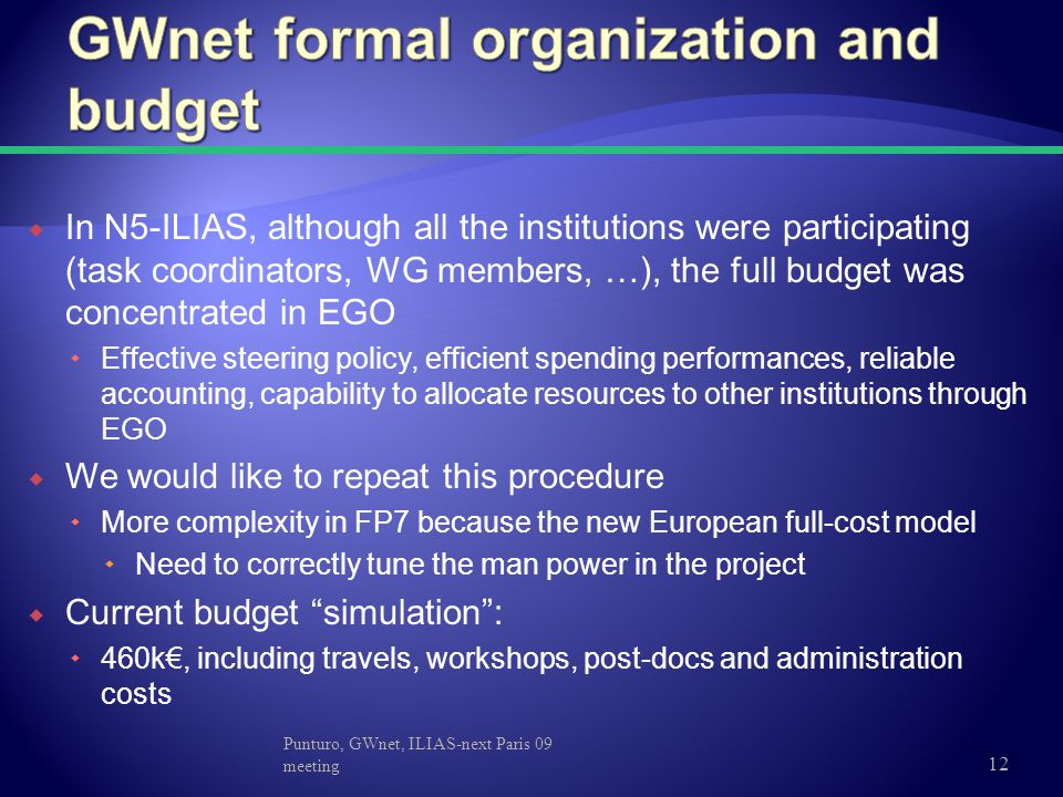  In N5-ILIAS, although all the institutions were participating (task coordinators, WG members, …), the full budget was concentrated in EGO  Effective steering policy, efficient spending performances, reliable accounting, capability to allocate resources to other institutions through EGO  We would like to repeat this procedure  More complexity in FP7 because the new European full-cost model  Need to correctly tune the man power in the project  Current budget simulation :  460k€, including travels, workshops, post-docs and administration costs Punturo, GWnet, ILIAS-next Paris 09 meeting 12