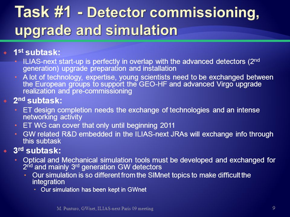 1 st subtask:  ILIAS-next start-up is perfectly in overlap with the advanced detectors (2 nd generation) upgrade preparation and installation  A lot of technology, expertise, young scientists need to be exchanged between the European groups to support the GEO-HF and advanced Virgo upgrade realization and pre-commissioning  2 nd subtask:  ET design completion needs the exchange of technologies and an intense networking activity  ET WG can cover that only until beginning 2011  GW related R&D embedded in the ILIAS-next JRAs will exchange info through this subtask  3 rd subtask:  Optical and Mechanical simulation tools must be developed and exchanged for 2 nd and mainly 3 rd generation GW detectors  Our simulation is so different from the SIMnet topics to make difficult the integration  Our simulation has been kept in GWnet M.