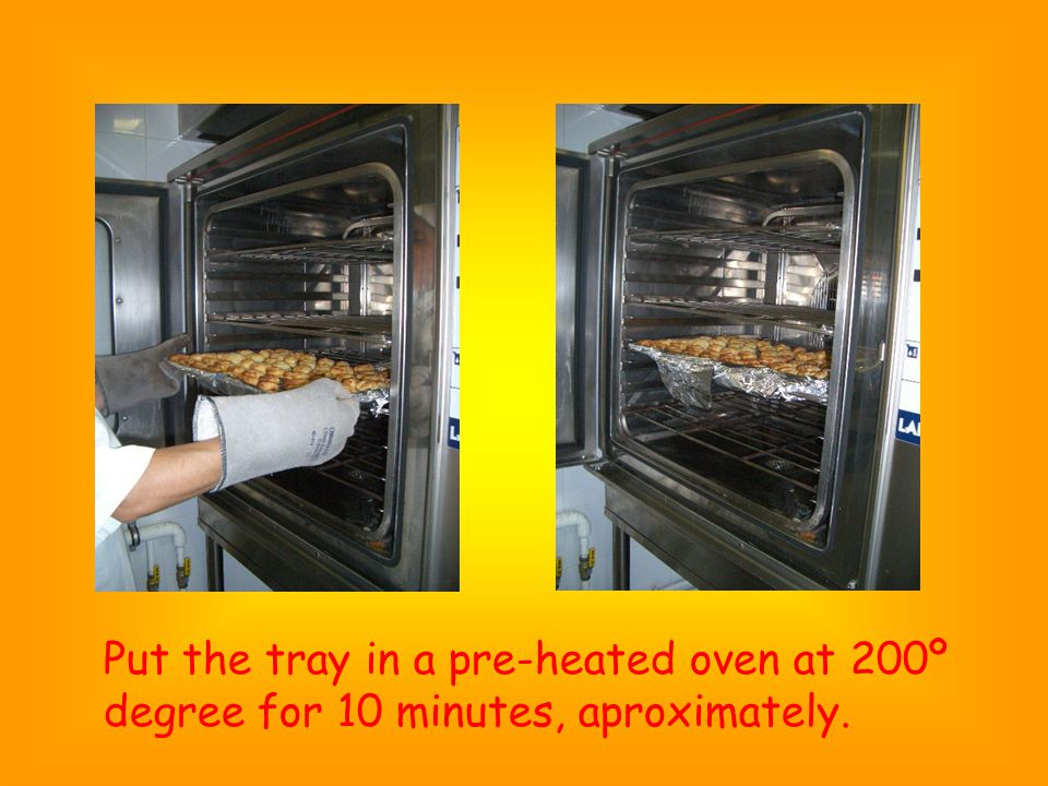 Put the tray in a pre-heated oven at 200º degree for 10 minutes, aproximately.