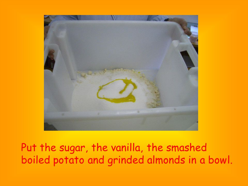 Put the sugar, the vanilla, the smashed boiled potato and grinded almonds in a bowl.