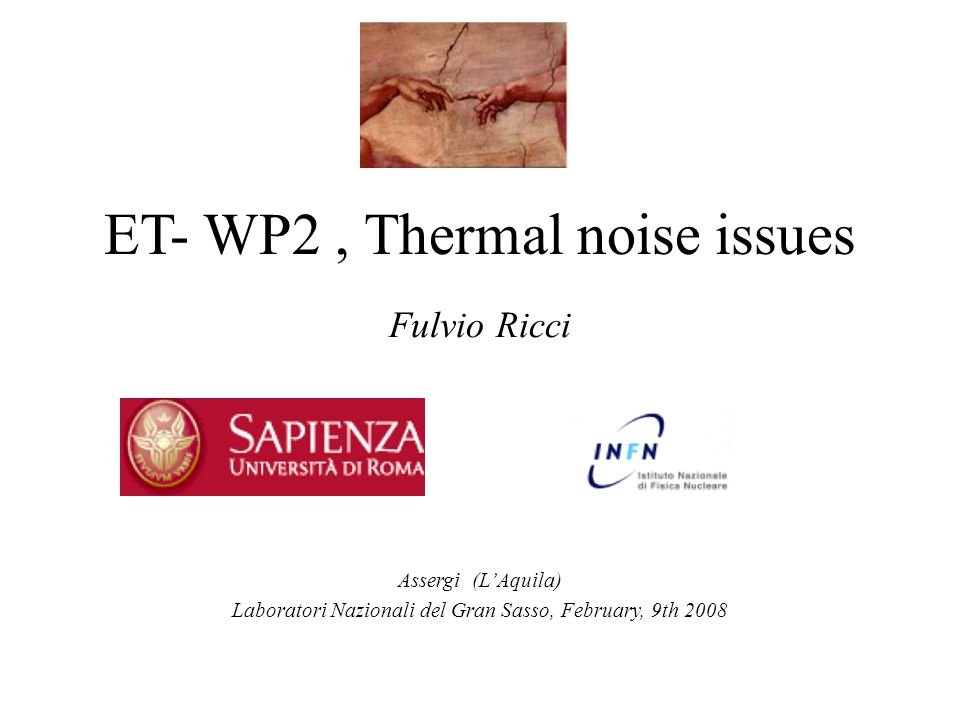WP2 - Mission Pave the road to get the sensitivity of a GW detector as near as possible to 1 Hz, by seismic and thermal noise  Passive and active seismic attenuation  Low dissipation materials for mirror suspensions  Cryogenics: safety and noise compatibility in the underground environment