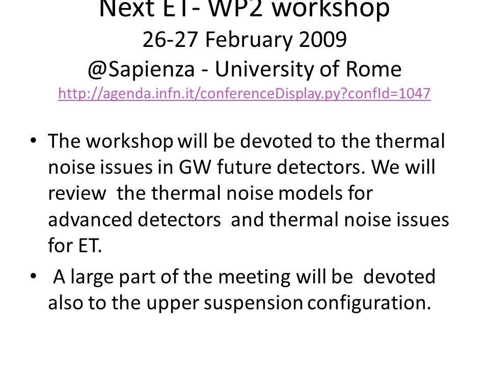 Next ET- WP2 workshop 26-27 February 2009 @Sapienza - University of Rome http://agenda.infn.it/conferenceDisplay.py?confId=1047 http://agenda.infn.it/conferenceDisplay.py?confId=1047 The workshop will be devoted to the thermal noise issues in GW future detectors.