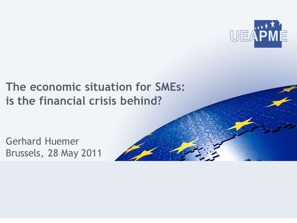 The economic situation for SMEs: is the financial crisis behind? Gerhard Huemer Brussels, 28 May 2011