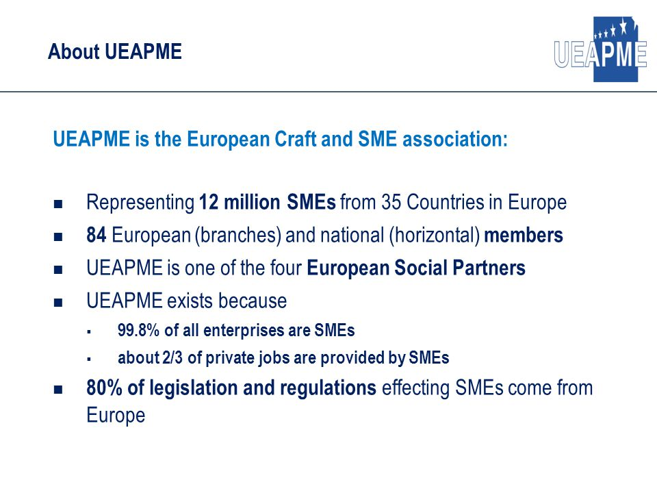About UEAPME UEAPME is the European Craft and SME association: Representing 12 million SMEs from 35 Countries in Europe 84 European (branches) and national (horizontal) members UEAPME is one of the four European Social Partners UEAPME exists because  99.8% of all enterprises are SMEs  about 2/3 of private jobs are provided by SMEs 80% of legislation and regulations effecting SMEs come from Europe