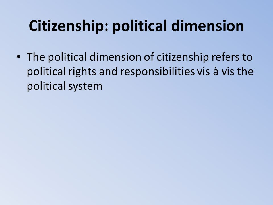 Citizenship: political dimension The political dimension of citizenship refers to political rights and responsibilities vis à vis the political system