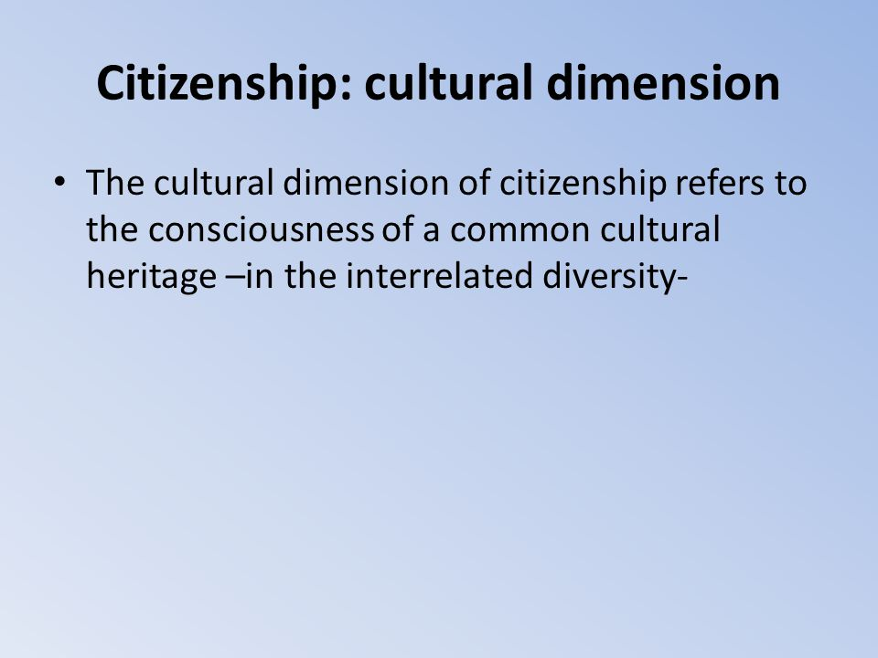 Citizenship: cultural dimension The cultural dimension of citizenship refers to the consciousness of a common cultural heritage –in the interrelated d