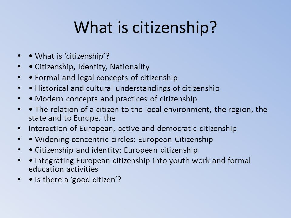 What is citizenship? What is 'citizenship'? Citizenship, Identity, Nationality Formal and legal concepts of citizenship Historical and cultural unders