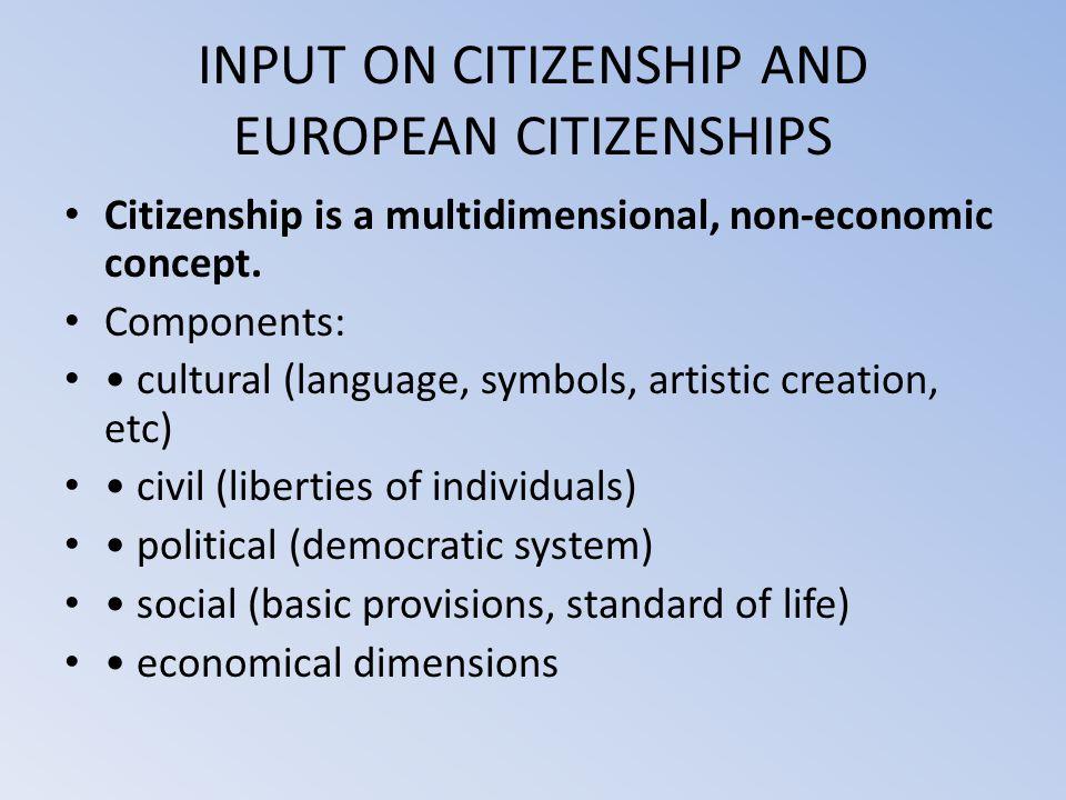 INPUT ON CITIZENSHIP AND EUROPEAN CITIZENSHIPS Citizenship is a multidimensional, non-economic concept. Components: cultural (language, symbols, artis