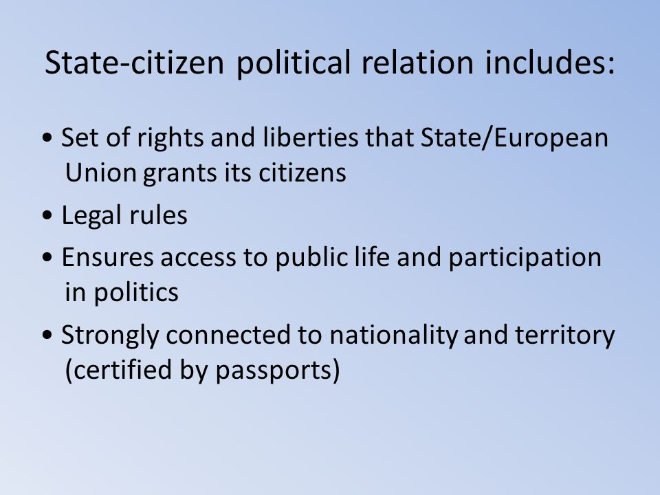 State-citizen political relation includes: Set of rights and liberties that State/European Union grants its citizens Legal rules Ensures access to pub