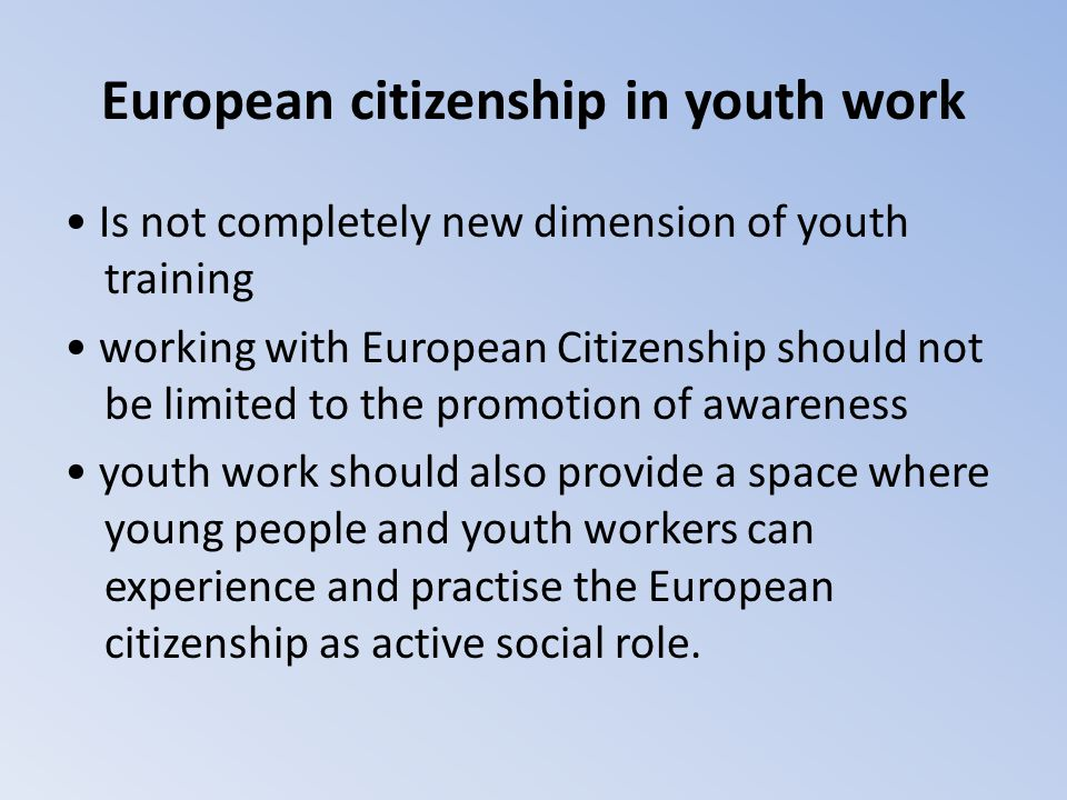 European citizenship in youth work Is not completely new dimension of youth training working with European Citizenship should not be limited to the pr