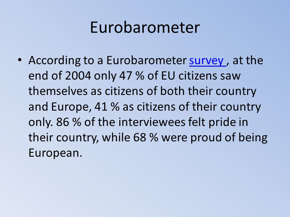 Eurobarometer According to a Eurobarometer survey, at the end of 2004 only 47 % of EU citizens saw themselves as citizens of both their country and Eu
