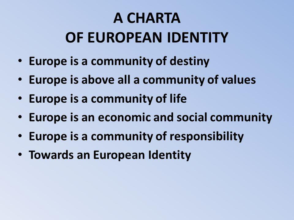A CHARTA OF EUROPEAN IDENTITY Europe is a community of destiny Europe is above all a community of values Europe is a community of life Europe is an ec