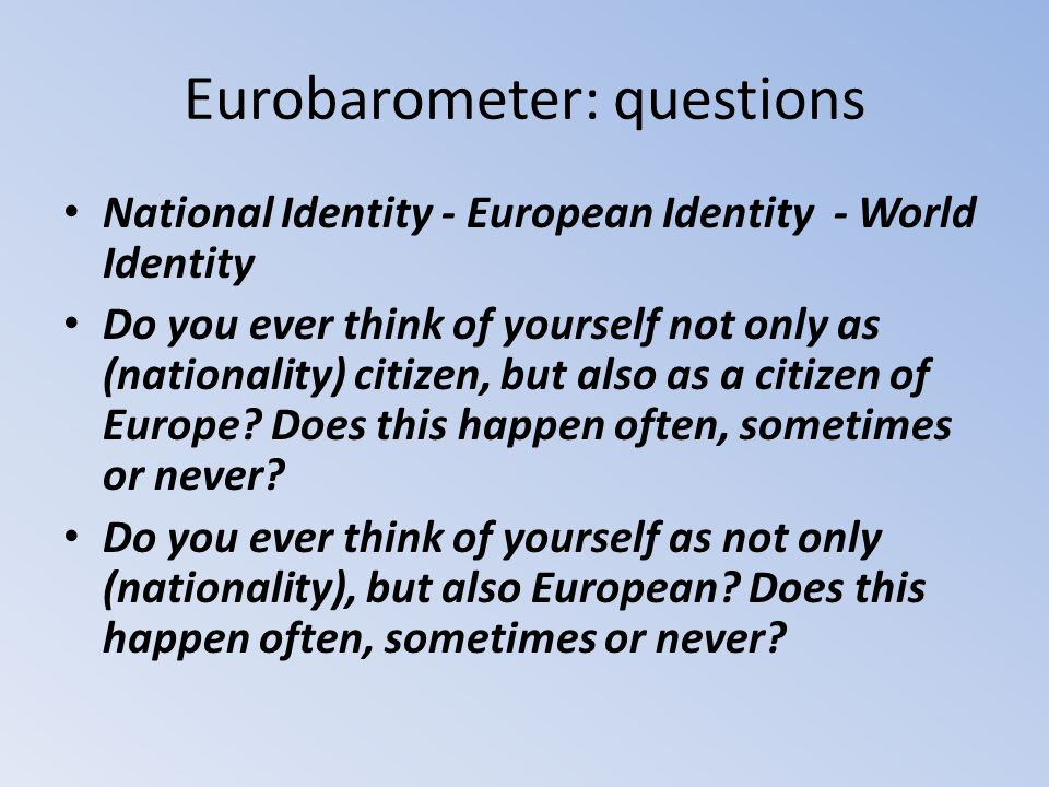 Eurobarometer: questions National Identity - European Identity - World Identity Do you ever think of yourself not only as (nationality) citizen, but a