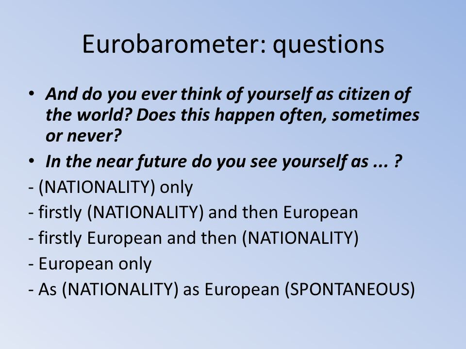 Eurobarometer: questions And do you ever think of yourself as citizen of the world? Does this happen often, sometimes or never? In the near future do