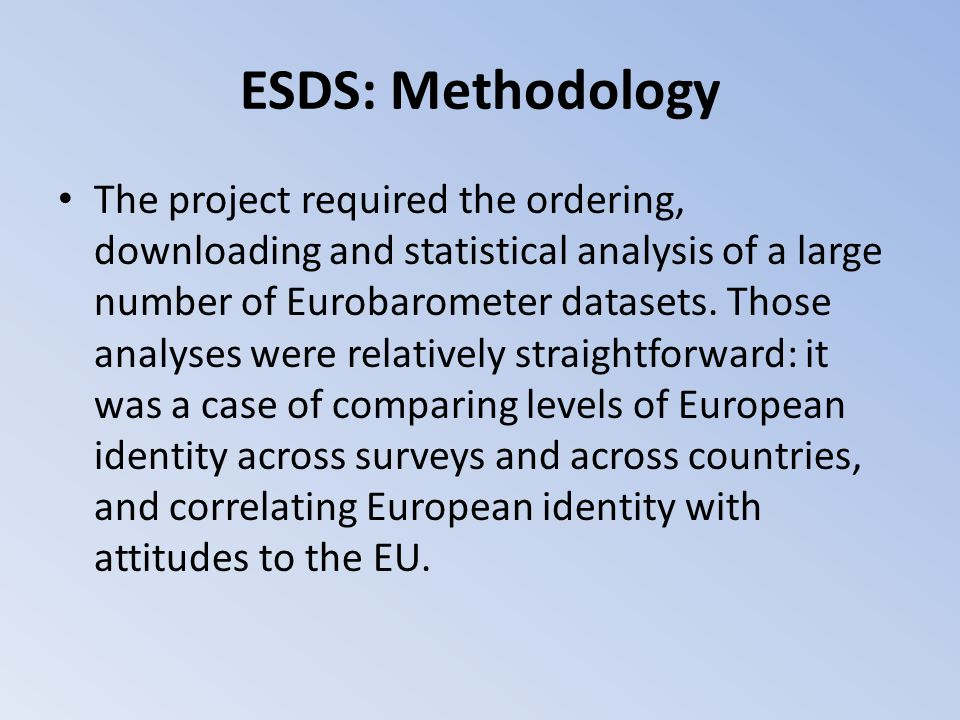 ESDS: Methodology The project required the ordering, downloading and statistical analysis of a large number of Eurobarometer datasets. Those analyses