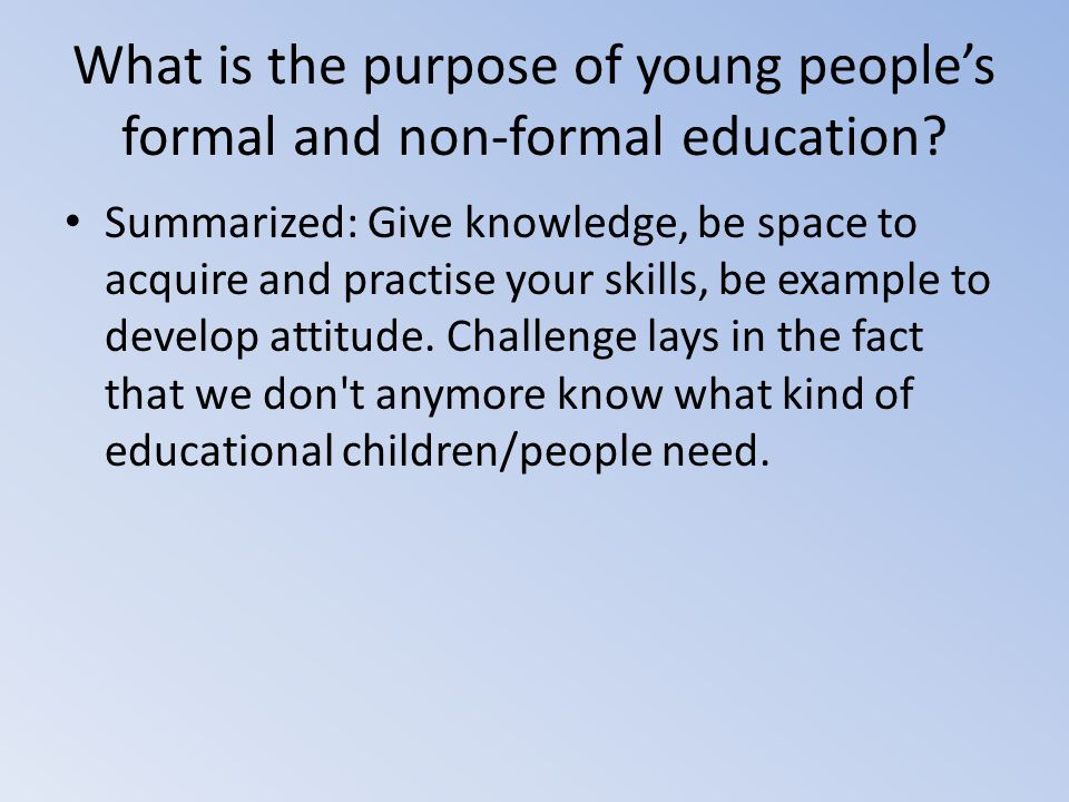 What is the purpose of young people's formal and non-formal education? Summarized: Give knowledge, be space to acquire and practise your skills, be ex