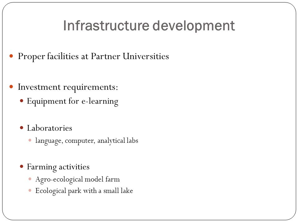 Infrastructure development Proper facilities at Partner Universities Investment requirements: Equipment for e-learning Laboratories language, computer, analytical labs Farming activities Agro-ecological model farm Ecological park with a small lake