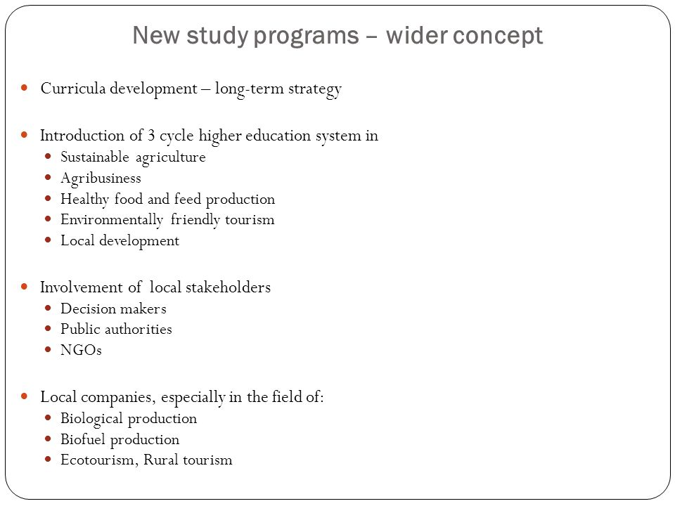 New study programs – wider concept Curricula development – long-term strategy Introduction of 3 cycle higher education system in Sustainable agriculture Agribusiness Healthy food and feed production Environmentally friendly tourism Local development Involvement of local stakeholders Decision makers Public authorities NGOs Local companies, especially in the field of: Biological production Biofuel production Ecotourism, Rural tourism