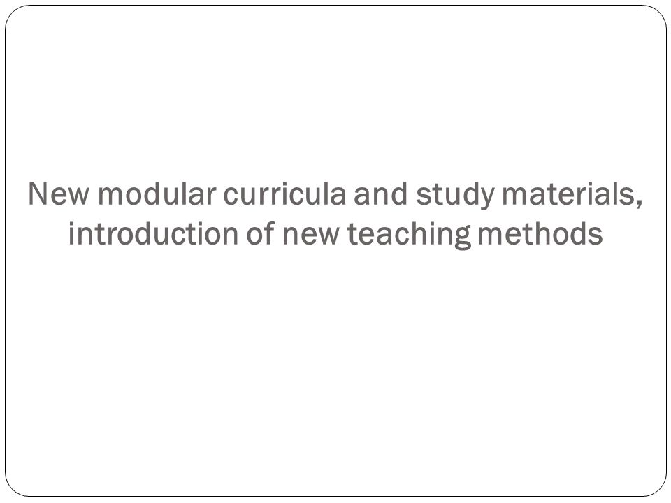 New modular curricula and study materials, introduction of new teaching methods