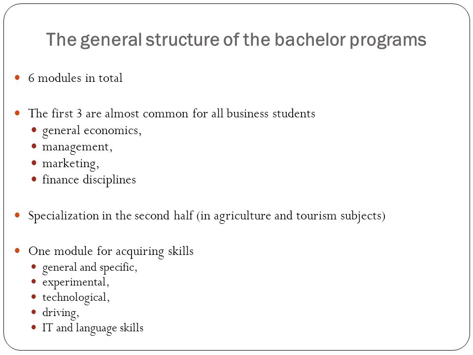 The general structure of the bachelor programs 6 modules in total The first 3 are almost common for all business students general economics, management, marketing, finance disciplines Specialization in the second half (in agriculture and tourism subjects) One module for acquiring skills general and specific, experimental, technological, driving, IT and language skills