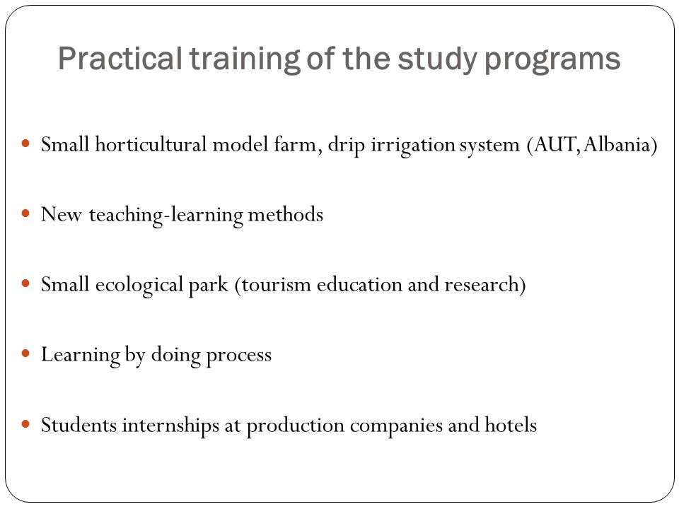 Practical training of the study programs Small horticultural model farm, drip irrigation system (AUT, Albania) New teaching-learning methods Small ecological park (tourism education and research) Learning by doing process Students internships at production companies and hotels