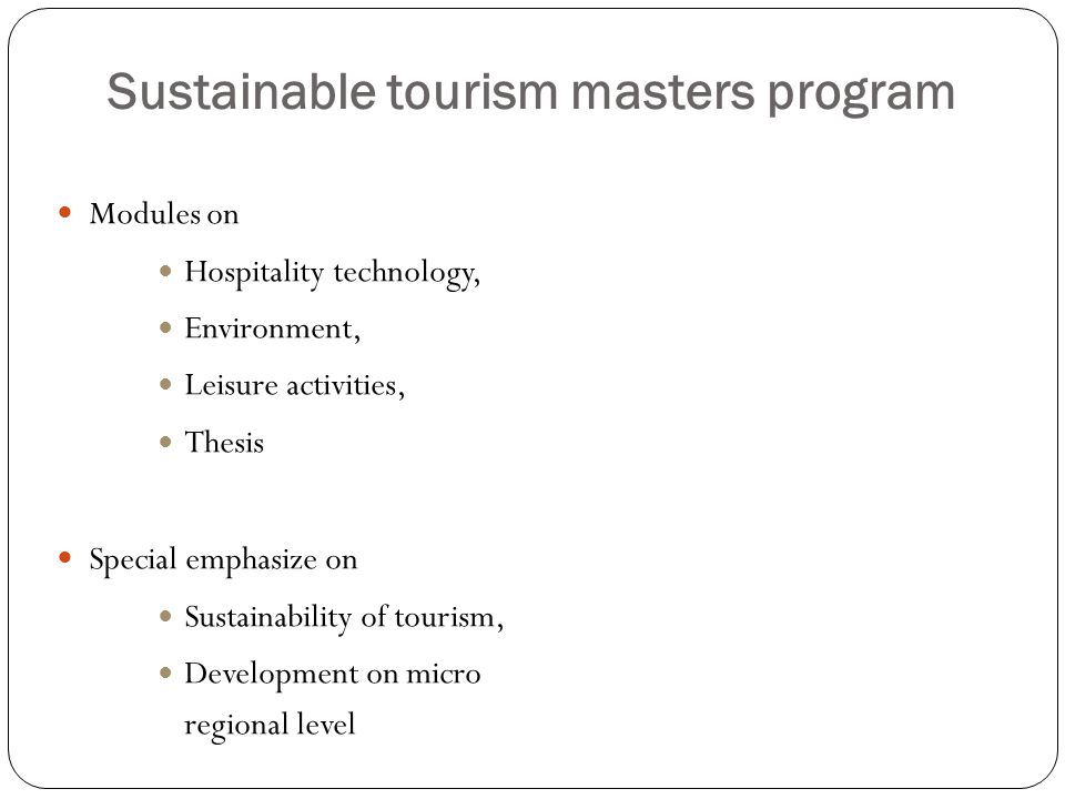 Sustainable tourism masters program Modules on Hospitality technology, Environment, Leisure activities, Thesis Special emphasize on Sustainability of tourism, Development on micro regional level
