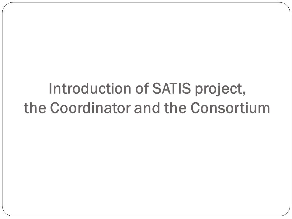 Introduction of SATIS project, the Coordinator and the Consortium
