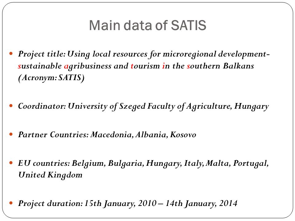 Main data of SATIS Project title: Using local resources for microregional development- sustainable agribusiness and tourism in the southern Balkans (Acronym: SATIS) Coordinator: University of Szeged Faculty of Agriculture, Hungary Partner Countries: Macedonia, Albania, Kosovo EU countries: Belgium, Bulgaria, Hungary, Italy, Malta, Portugal, United Kingdom Project duration: 15th January, 2010 – 14th January, 2014