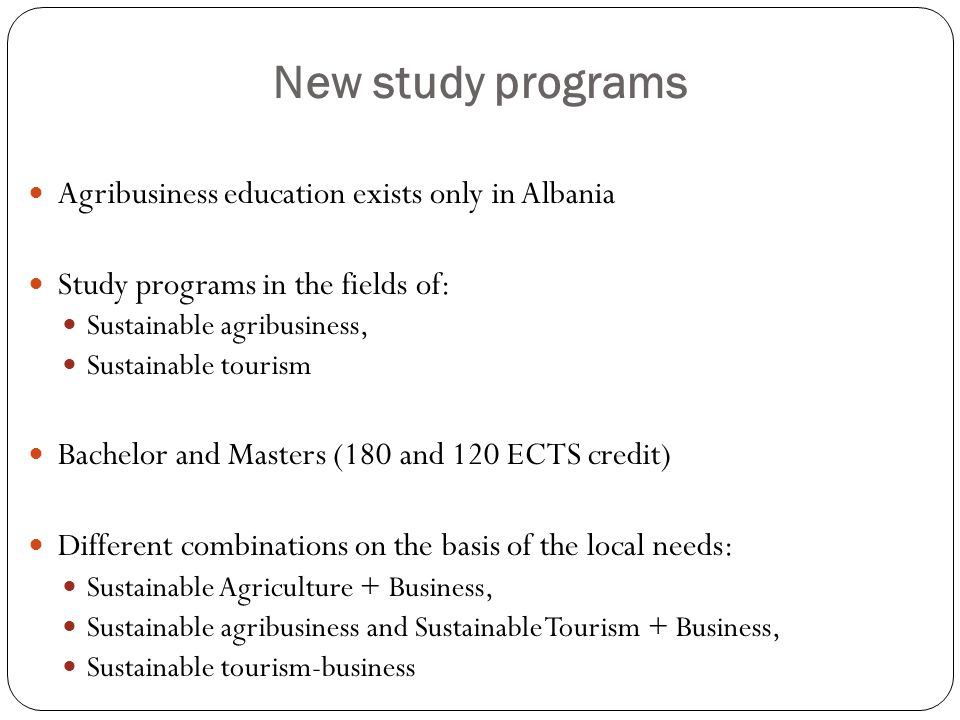 New study programs Agribusiness education exists only in Albania Study programs in the fields of: Sustainable agribusiness, Sustainable tourism Bachelor and Masters (180 and 120 ECTS credit) Different combinations on the basis of the local needs: Sustainable Agriculture + Business, Sustainable agribusiness and Sustainable Tourism + Business, Sustainable tourism-business