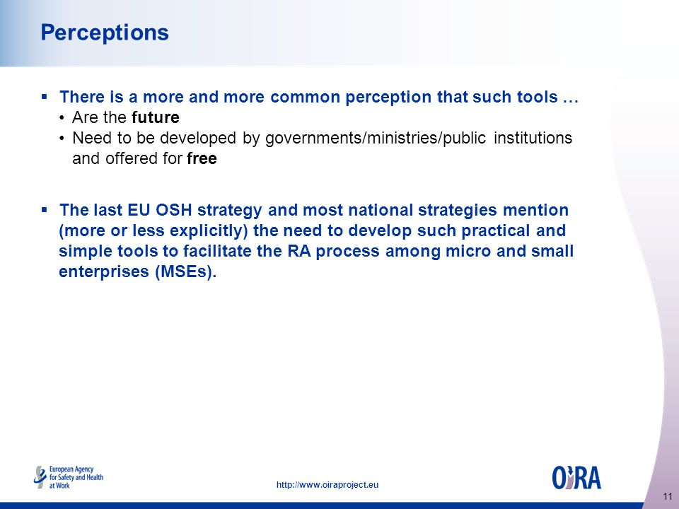 11 http://www.oiraproject.eu Perceptions  There is a more and more common perception that such tools … Are the future Need to be developed by governments/ministries/public institutions and offered for free  The last EU OSH strategy and most national strategies mention (more or less explicitly) the need to develop such practical and simple tools to facilitate the RA process among micro and small enterprises (MSEs).