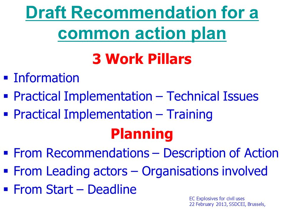 EC Explosives for civil uses 22 February 2013, SSDCEI, Brussels, Draft Recommendation for a common action plan 3 Work Pillars  Information  Practical Implementation – Technical Issues  Practical Implementation – Training Planning  From Recommendations – Description of Action  From Leading actors – Organisations involved  From Start – Deadline