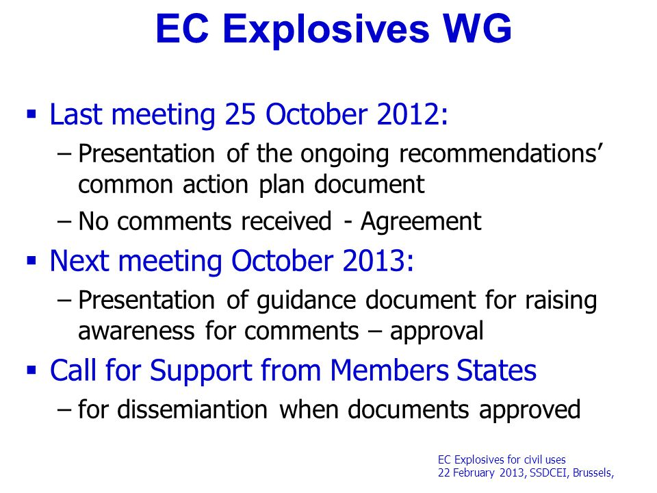 EC Explosives for civil uses 22 February 2013, SSDCEI, Brussels, EC Explosives WG  Last meeting 25 October 2012: –Presentation of the ongoing recommendations' common action plan document –No comments received - Agreement  Next meeting October 2013: –Presentation of guidance document for raising awareness for comments – approval  Call for Support from Members States –for dissemiantion when documents approved