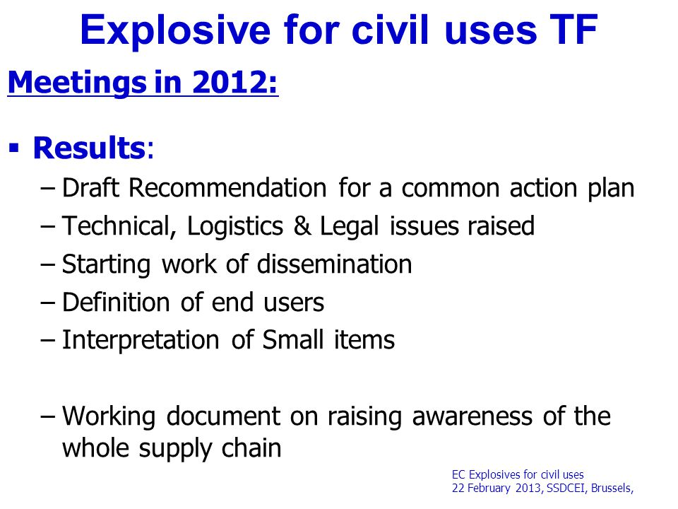 EC Explosives for civil uses 22 February 2013, SSDCEI, Brussels, Explosive for civil uses TF Meetings in 2012:  Results: –Draft Recommendation for a common action plan –Technical, Logistics & Legal issues raised –Starting work of dissemination –Definition of end users –Interpretation of Small items –Working document on raising awareness of the whole supply chain