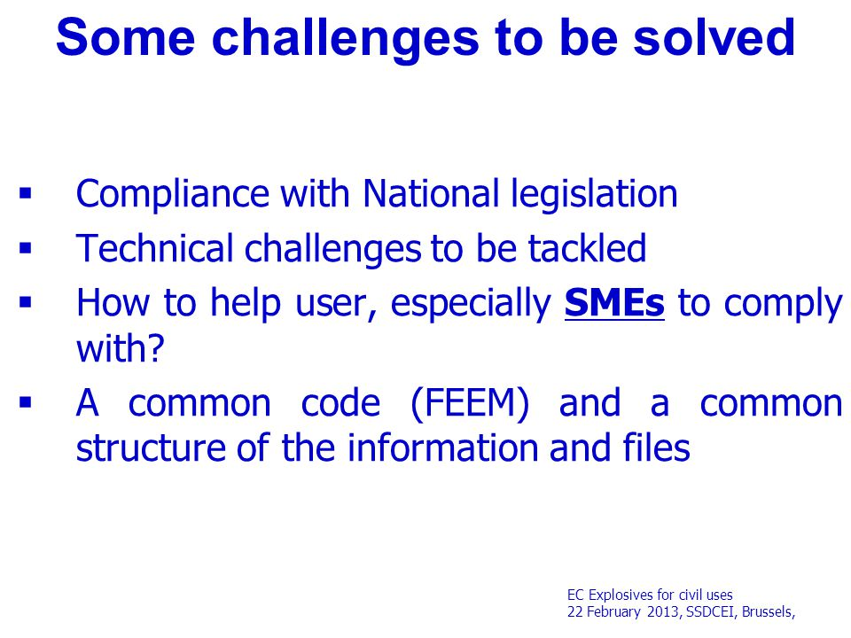 EC Explosives for civil uses 22 February 2013, SSDCEI, Brussels, Some challenges to be solved  Compliance with National legislation  Technical challenges to be tackled  How to help user, especially SMEs to comply with.