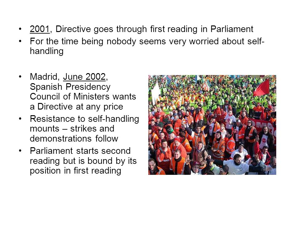 2001, Directive goes through first reading in Parliament For the time being nobody seems very worried about self- handling Madrid, June 2002, Spanish Presidency Council of Ministers wants a Directive at any price Resistance to self-handling mounts – strikes and demonstrations follow Parliament starts second reading but is bound by its position in first reading
