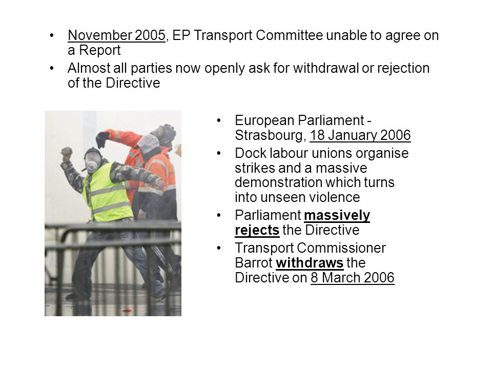 European Parliament - Strasbourg, 18 January 2006 Dock labour unions organise strikes and a massive demonstration which turns into unseen violence Parliament massively rejects the Directive Transport Commissioner Barrot withdraws the Directive on 8 March 2006 November 2005, EP Transport Committee unable to agree on a Report Almost all parties now openly ask for withdrawal or rejection of the Directive