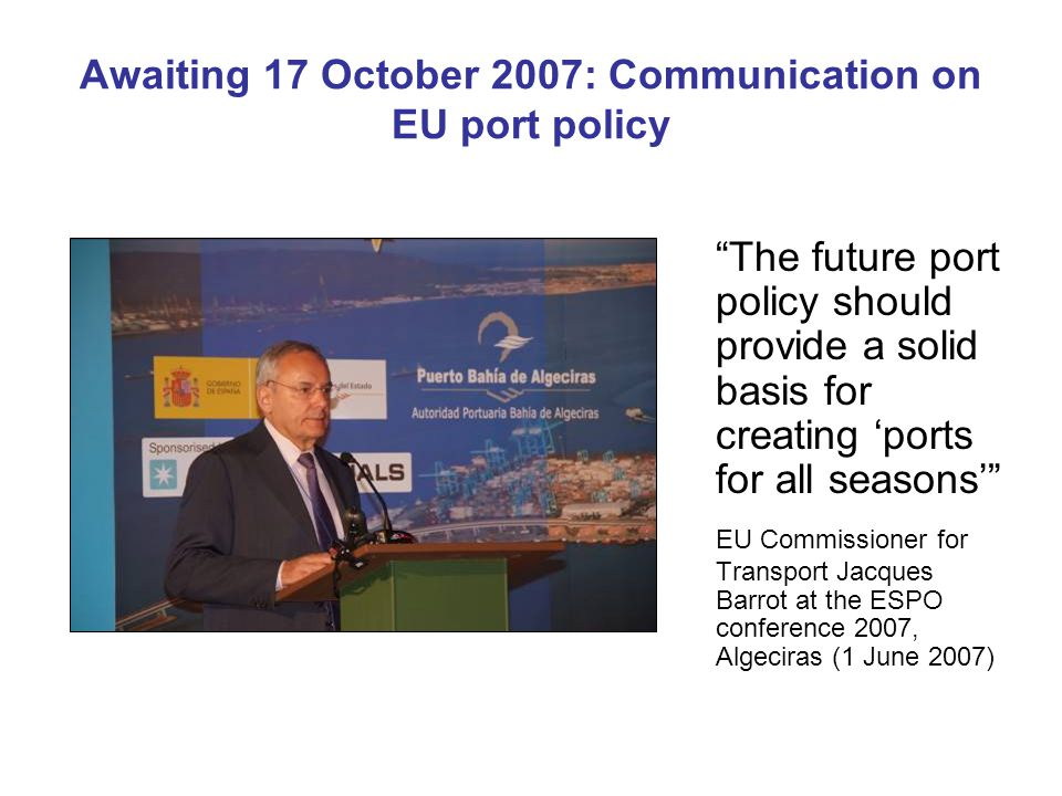 Awaiting 17 October 2007: Communication on EU port policy The future port policy should provide a solid basis for creating 'ports for all seasons' EU Commissioner for Transport Jacques Barrot at the ESPO conference 2007, Algeciras (1 June 2007)