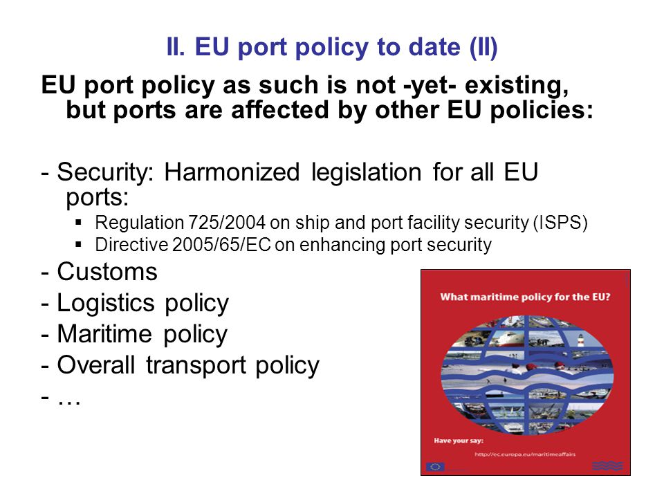 II. EU port policy to date (II) EU port policy as such is not -yet- existing, but ports are affected by other EU policies: - Security: Harmonized legi