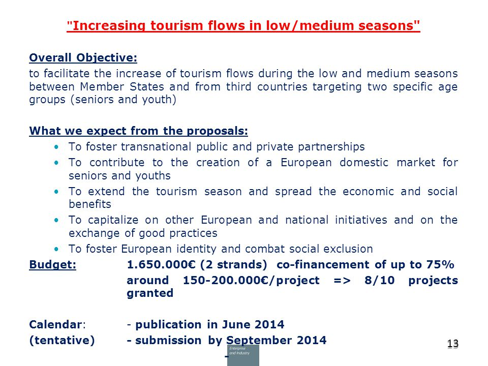 Increasing tourism flows in low/medium seasons Overall Objective: to facilitate the increase of tourism flows during the low and medium seasons between Member States and from third countries targeting two specific age groups (seniors and youth) What we expect from the proposals: To foster transnational public and private partnerships To contribute to the creation of a European domestic market for seniors and youths To extend the tourism season and spread the economic and social benefits To capitalize on other European and national initiatives and on the exchange of good practices To foster European identity and combat social exclusion Budget: 1.650.000€ (2 strands) co-financement of up to 75% around 150-200.000€/project => 8/10 projects granted Calendar: - publication in June 2014 (tentative)- submission by September 2014 - 13