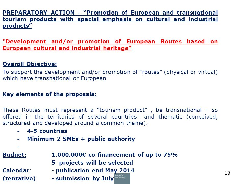 PREPARATORY ACTION - Promotion of European and transnational tourism products with special emphasis on cultural and industrial products Development and/or promotion of European Routes based on European cultural and industrial heritage Overall Objective: To support the development and/or promotion of routes (physical or virtual) which have transnational or European Key elements of the proposals: These Routes must represent a tourism product , be transnational – so offered in the territories of several countries– and thematic (conceived, structured and developed around a common theme).