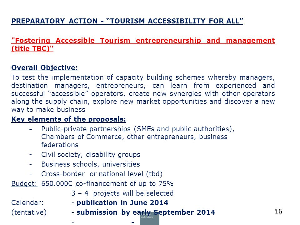 PREPARATORY ACTION - TOURISM ACCESSIBILITY FOR ALL Fostering Accessible Tourism entrepreneurship and management (title TBC) Overall Objective: To test the implementation of capacity building schemes whereby managers, destination managers, entrepreneurs, can learn from experienced and successful accessible operators, create new synergies with other operators along the supply chain, explore new market opportunities and discover a new way to make business Key elements of the proposals: - Public-private partnerships (SMEs and public authorities), Chambers of Commerce, other entrepreneurs, business federations -Civil society, disability groups -Business schools, universities -Cross-border or national level (tbd) Budget: 650.000€ co-financement of up to 75% 3 – 4 projects will be selected Calendar: - publication in June 2014 (tentative)- submission by early September 2014 - 16