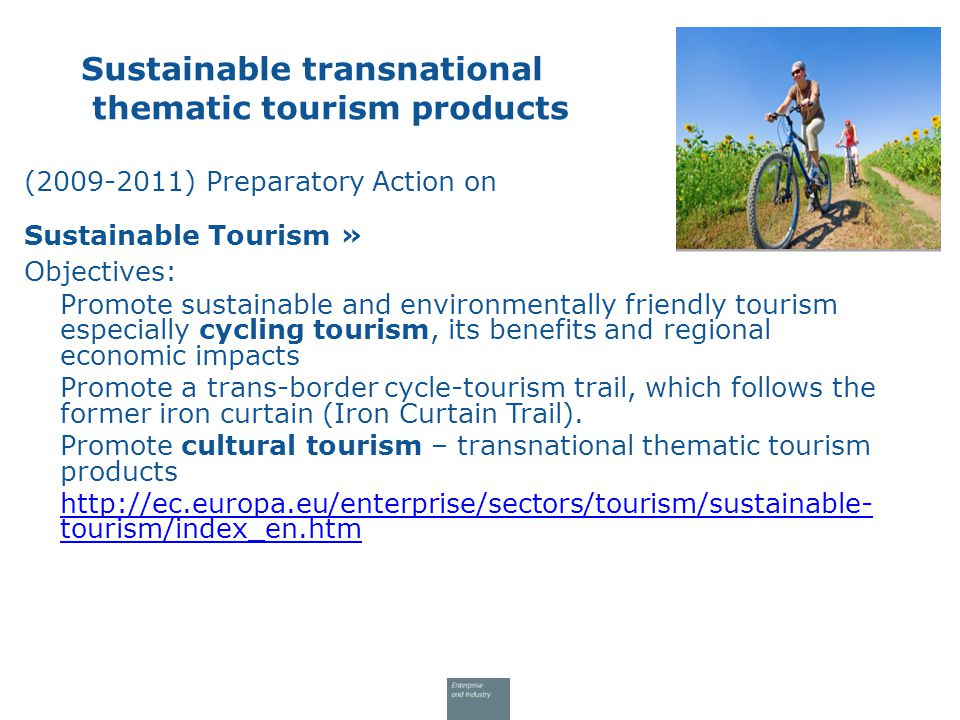 (2009-2011) Preparatory Action on Sustainable Tourism » Objectives: Promote sustainable and environmentally friendly tourism especially cycling tourism, its benefits and regional economic impacts Promote a trans-border cycle-tourism trail, which follows the former iron curtain (Iron Curtain Trail).