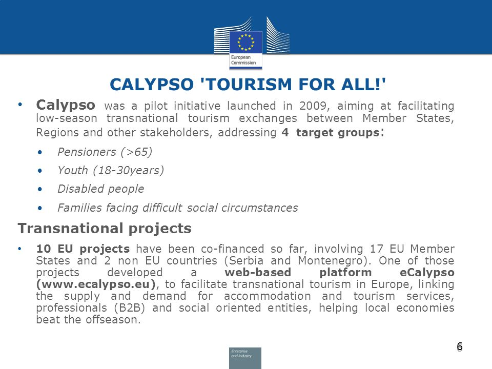 CALYPSO TOURISM FOR ALL! Calypso was a pilot initiative launched in 2009, aiming at facilitating low-season transnational tourism exchanges between Member States, Regions and other stakeholders, addressing 4 target groups : Pensioners (>65) Youth (18-30years) Disabled people Families facing difficult social circumstances Transnational projects 10 EU projects have been co-financed so far, involving 17 EU Member States and 2 non EU countries (Serbia and Montenegro).