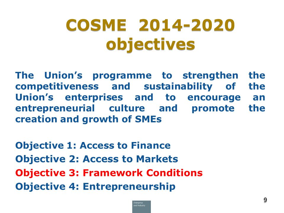 COSME 2014-2020 objectives 9 9 The Union's programme to strengthen the competitiveness and sustainability of the Union's enterprises and to encourage an entrepreneurial culture and promote the creation and growth of SMEs Objective 1: Access to Finance Objective 2: Access to Markets Objective 3: Framework Conditions Objective 4: Entrepreneurship