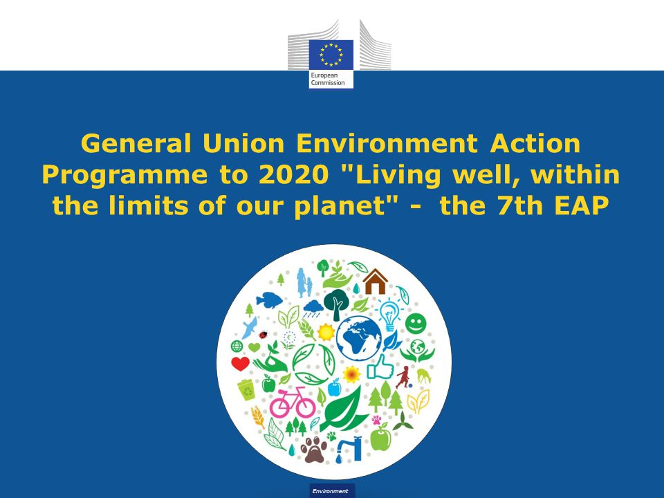 Environment General Union Environment Action Programme to 2020 Living well, within the limits of our planet - the 7th EAP