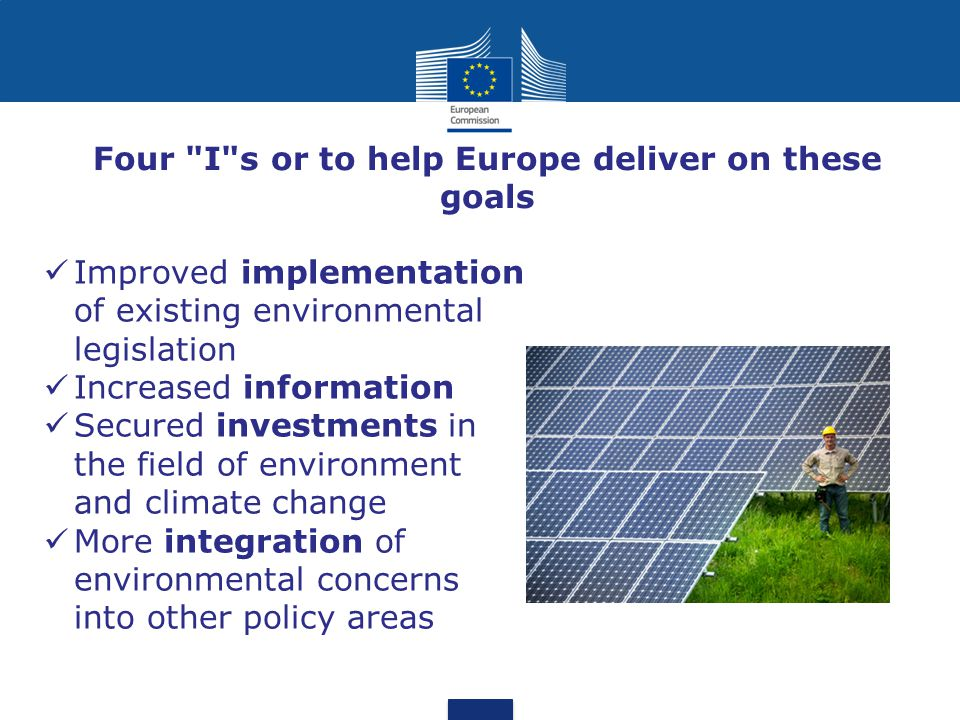 Four I s or to help Europe deliver on these goals Improved implementation of existing environmental legislation Increased information Secured investments in the field of environment and climate change More integration of environmental concerns into other policy areas