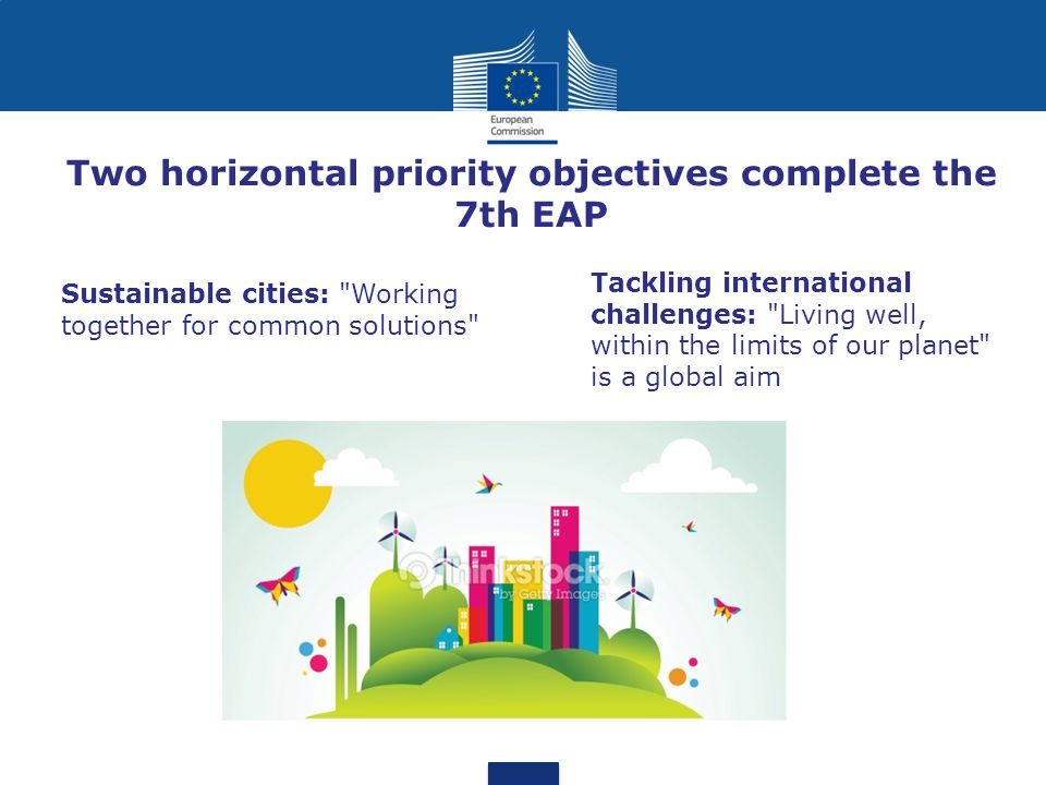 Two horizontal priority objectives complete the 7th EAP Sustainable cities: Working together for common solutions Tackling international challenges: Living well, within the limits of our planet is a global aim