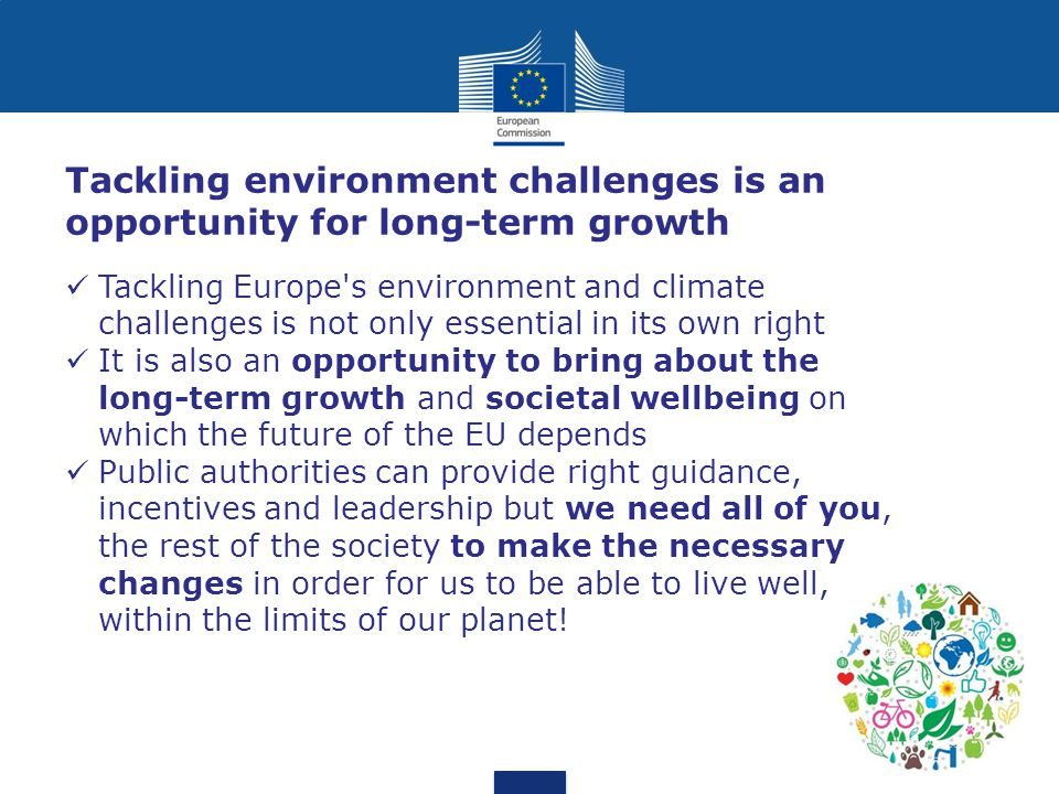 Tackling Europe s environment and climate challenges is not only essential in its own right It is also an opportunity to bring about the long-term growth and societal wellbeing on which the future of the EU depends Public authorities can provide right guidance, incentives and leadership but we need all of you, the rest of the society to make the necessary changes in order for us to be able to live well, within the limits of our planet.