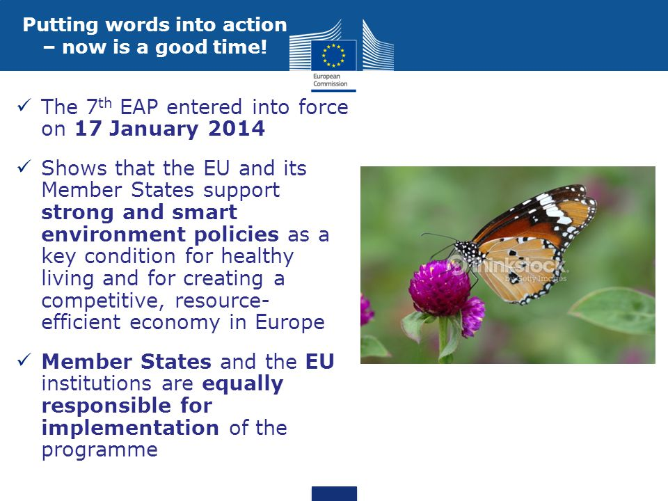 The 7 th EAP entered into force on 17 January 2014 Shows that the EU and its Member States support strong and smart environment policies as a key condition for healthy living and for creating a competitive, resource- efficient economy in Europe Member States and the EU institutions are equally responsible for implementation of the programme Putting words into action – now is a good time!