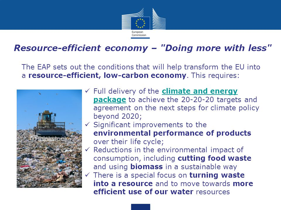 Resource-efficient economy – Doing more with less Full delivery of the climate and energy package to achieve the 20-20-20 targets and agreement on the next steps for climate policy beyond 2020;climate and energy package Significant improvements to the environmental performance of products over their life cycle; Reductions in the environmental impact of consumption, including cutting food waste and using biomass in a sustainable way There is a special focus on turning waste into a resource and to move towards more efficient use of our water resources The EAP sets out the conditions that will help transform the EU into a resource-efficient, low-carbon economy.
